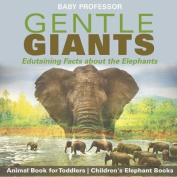 Gentle Giants - Edutaining Facts about the Elephants - Animal Book for Toddlers Children's Elephant Books