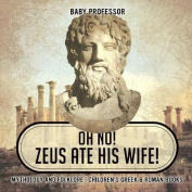 Oh No! Zeus Ate His Wife! Mythology and Folklore Children's Greek & Roman Books