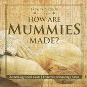 How Are Mummies Made? Archaeology Quick Guide Children's Archaeology Books