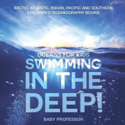 Swimming in the Deep! Oceans for Kids - Arctic, Atlantic, Indian, Pacific and Southern Children's Oceanography Books
