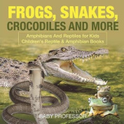 Frogs, Snakes, Crocodiles and More Amphibians and Reptiles for Kids Children's Reptile & Amphibian Books