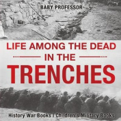 Life Among the Dead in the Trenches - History War Books Children's Military Books