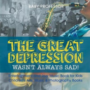 The Great Depression Wasn't Always Sad! Entertainment and Jazz Music Book for Kids Children's Arts, Music & Photography Books