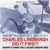 New York to Paris? Charles Lindbergh Did It First! Biography of Famous People Children's Biography Books