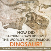 How Did Barnum Brown Discover the World's Most Famous Dinosaur? Dinosaur Book Grade 2 Children's Dinosaur Books