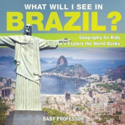 What Will I See in Brazil? Geography for Kids Children's Explore the World Books