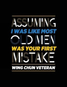 Assuming I Was Like Most Old Men Was Your First Mistake Wing Chun Veteran