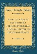 Appel a la Raison Des Ecrits Et Libelles Publies Par La Passion Contre Les Jesuites de France  [FRE]