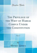 The Privilege of the Writ of Habeas Corpus Under the Constitution, Vol. 2