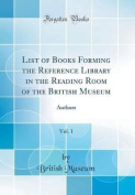 List of Books Forming the Reference Library in the Reading Room of the British Museum, Vol. 1