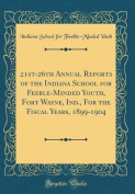 21st-26th Annual Reports of the Indiana School for Feeble-Minded Youth, Fort Wayne, Ind., for the Fiscal Years, 1899-1904