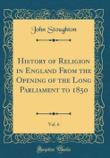 History of Religion in England from the Opening of the Long Parliament to 1850, Vol. 6