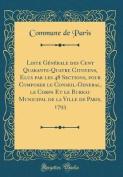 Liste Generale Des Cent Quarante-Quatre Citoyens, Élus Par Les 48 Sections, Pour Composer Le Conseil-GÉnéral, Le Corps Et Le Bureau [FRE]