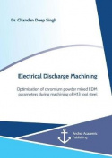 Electrical Discharge Machining. Optimization of Chromium Powder Mixed Edm Parameters During Machining of H13 Tool Steel