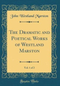 The Dramatic and Poetical Works of Westland Marston, Vol. 1 of 2