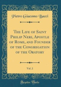 The Life of Saint Philip Neri, Apostle of Rome, and Founder of the Congregation of the Oratory, Vol. 2