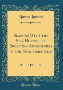 Seasons with the Sea-Horses, or Sporting Adventures in the Northern Seas