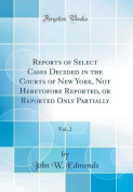 Reports of Select Cases Decided in the Courts of New York, Not Heretofore Reported, or Reported Only Partially, Vol. 2