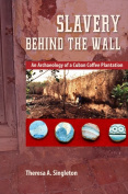 Slavery behind the Wall : An Archaeology of a Cuban Coffee Plantation