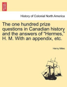 """The one hundred prize questions in Canadian history and the answers of """"Hermes,"""" H. M. With an appendix, etc."""