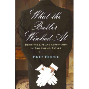 What the Butler Winked At : Being the Life and Adventures of Eric Horne, Butler