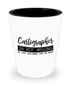Funny Cartographer Shot Glass- I'm not arguing - Unique Inspirational Sarcasm Gift for Adults