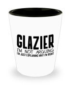 Funny Glazier Shot Glass- I'm not arguing - Unique Inspirational Sarcasm Gift for Adults