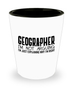 Funny Geographer Shot Glass- I'm not arguing - Unique Inspirational Sarcasm Gift for Adults