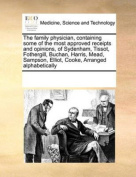 Family Physician, Containing Some of the Most Approved Receipts and Opinions, of Sydenham, Tissot, Fothergill, Buchan, Harris, Mead, Sampson, Elliot, Cooke, Arranged Alphabetically