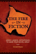 The Fire in Fiction : Passion, Purpose and Techniques to Make Your Novel Great