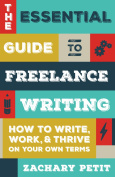 The Essential Guide to Freelance Writing : How to Write, Work, and Thrive on Your Own Terms