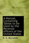 A Manual, Contalning Tables to Be Used by the Revenue Officers of the United States