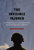The Invisible Injured : Psychological Trauma in the Canadian Military from the First World War to Afghanistan