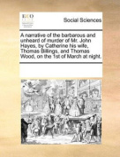 Narrative of the Barbarous and Unheard of Murder of Mr. John Hayes, by Catherine His Wife, Thomas Billings, and Thomas Wood, on the 1st of March At Night.