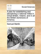 A Plan for Establishing and Disciplining a National Militia in Great Britain, Ireland, and in All the British Dominions of America.