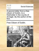 A Second Letter from a Free Citizen of Dublin, to a Freeholder in the County of Armagh. by the Author of the First.