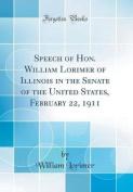 Speech of Hon. William Lorimer of Illinois in the Senate of the United States, February 22, 1911