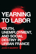 Yearning to Labour : Youth, Unemployment, and Social Destiny in Urban France