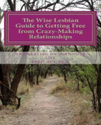 The Wise Lesbian Guide to Getting Free from Crazy-Making Relationships & Getting on with Your Life