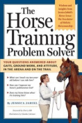 The Horse Training Problem Solver : Your questions answered about gaits, ground work, and attitude, in the arena and on the trail