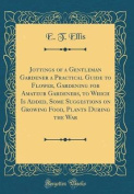 Jottings of a Gentleman Gardener a Practical Guide to Flower, Gardening for Amateur Gardeners, to Which Is Added, Some Suggestions on Growing Food, Pl