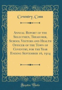 Annual Report of the Selectmen, Treasurer, School Visitors and Health Officer of the Town of Coventry, for the Year Ending September 16, 1914 (Classic