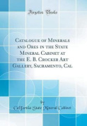 Catalogue of Minerals and Ores in the State Mineral Cabinet at the E. B. Crocker Art Gallery, Sacramento, Cal