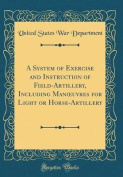 A System of Exercise and Instruction of Field-Artillery, Including Manoeuvres for Light or Horse-Artillery