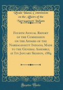 Fourth Annual Report of the Commission on the Affairs of the Narragansett Indians, Made to the General Assembly, at Its January Session, 1884 (Classic