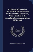 A History of Canadian Journalism in the Several Portions of the Dominion, with a Sketch of the Canadian Press Association 1859-1908;