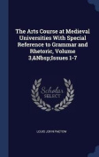 The Arts Course at Medieval Universities with Special Reference to Grammar and Rhetoric, Volume 3, Issues 1-7