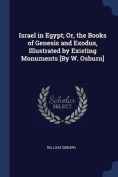 Israel in Egypt; Or, the Books of Genesis and Exodus, Illustrated by Existing Monuments [By W. Osburn]