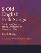 2 Old English Songs for String Quartet, String Orchestra or Pianoforte Duet - Sheet Music for 2 Violins, Viola, Cello and Bass