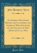 An Address Delivered Before the Cliosophic and American Whig Societies of the College of New Jersey, June 23, 1863